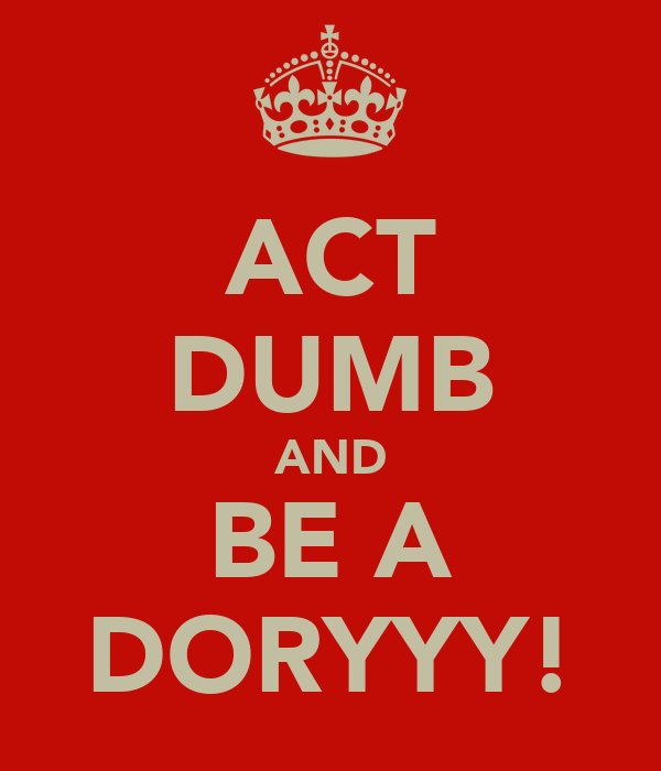 ACT DUMB AND BE A DORYYY!