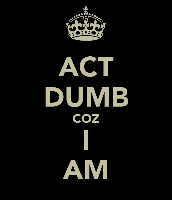 ACT DUMB COZ I AM