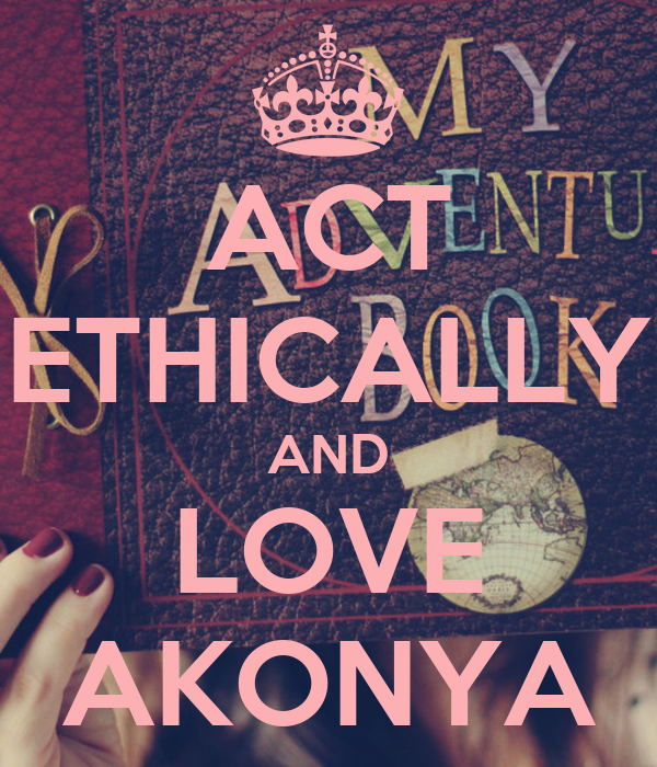 ACT ETHICALLY AND LOVE AKONYA