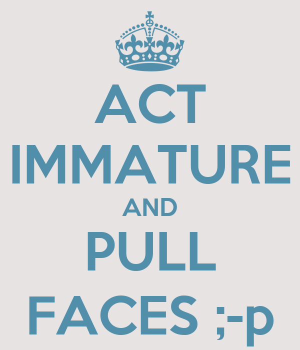 ACT IMMATURE AND PULL FACES ;-p