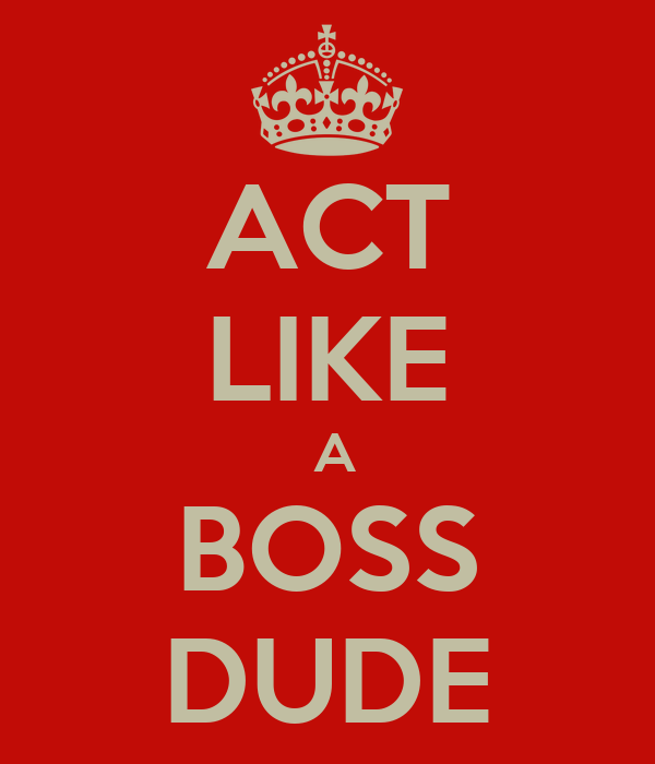 ACT LIKE  A BOSS DUDE