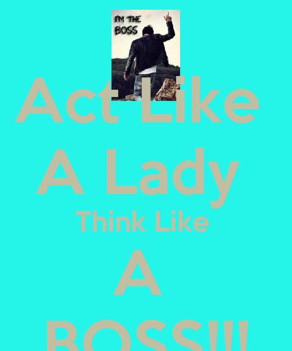 Act Like  A Lady  Think Like  A  BOSS!!!