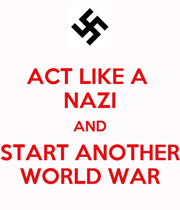 ACT LIKE A  NAZI AND START ANOTHER WORLD WAR