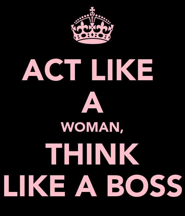 ACT LIKE  A WOMAN, THINK LIKE A BOSS