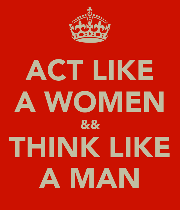 ACT LIKE A WOMEN && THINK LIKE A MAN