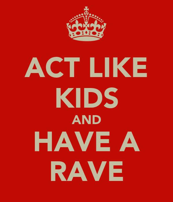 ACT LIKE KIDS AND HAVE A RAVE