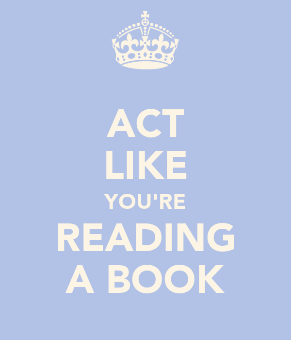 ACT LIKE YOU'RE READING A BOOK