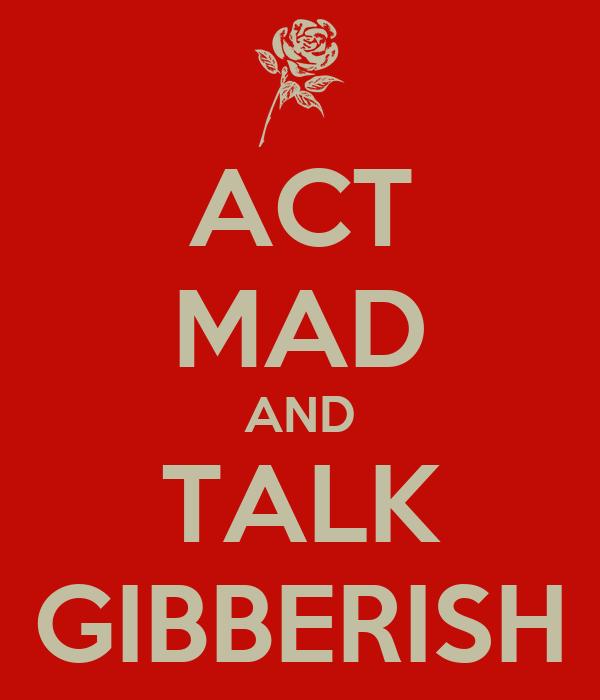 ACT MAD AND TALK GIBBERISH