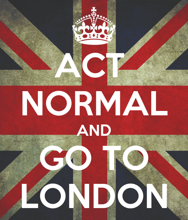 ACT  NORMAL AND GO TO LONDON
