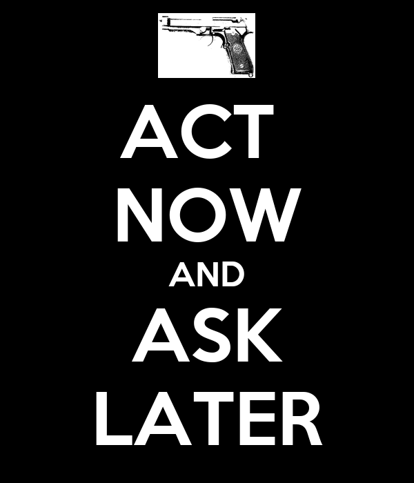 ACT  NOW AND ASK LATER