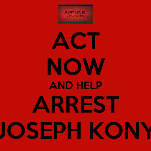 ACT NOW AND HELP ARREST JOSEPH KONY