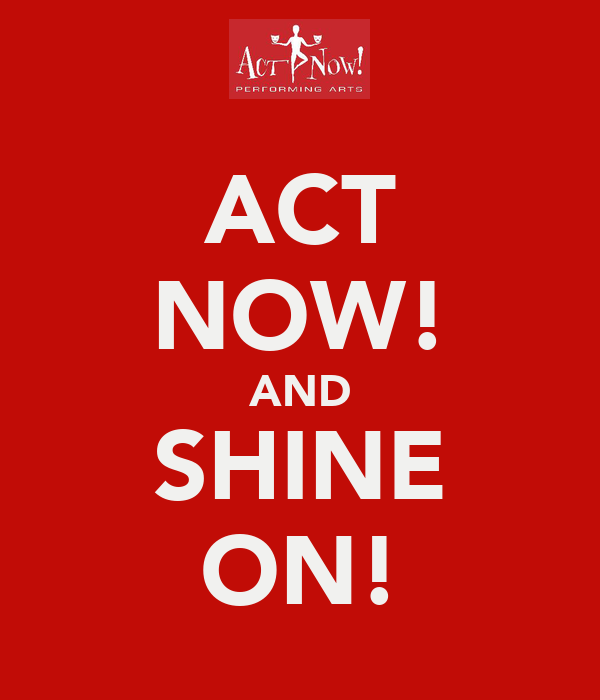ACT NOW! AND SHINE ON!