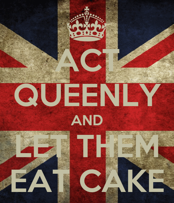 ACT QUEENLY AND LET THEM EAT CAKE