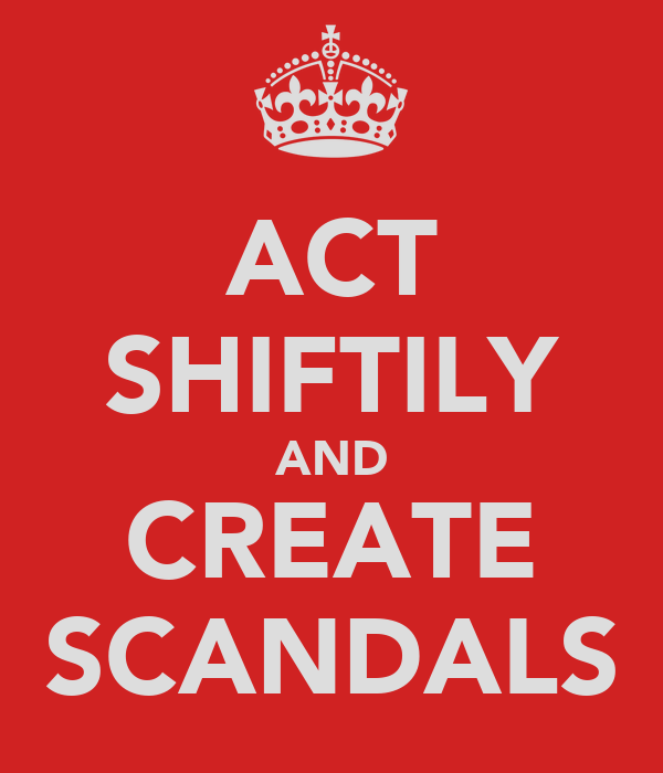 ACT SHIFTILY AND CREATE SCANDALS