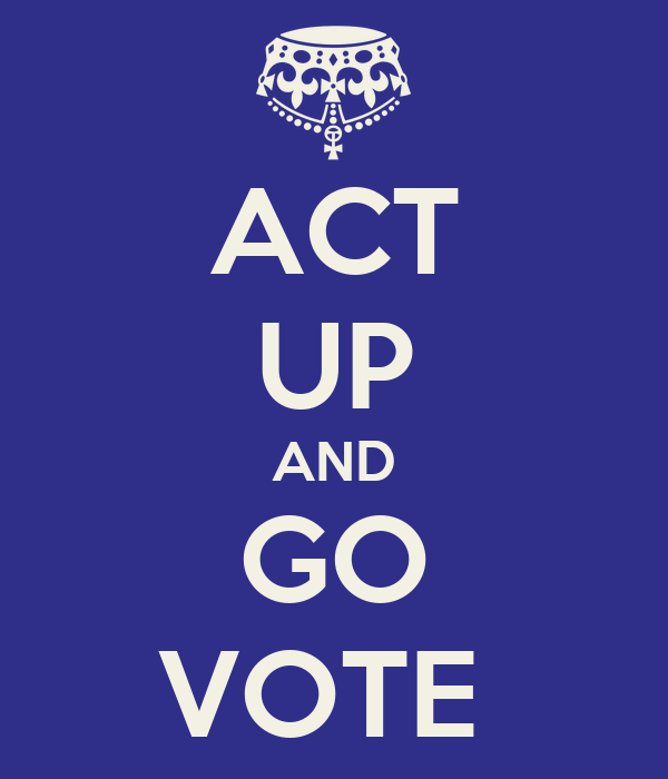 ACT UP AND GO VOTE