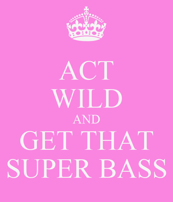 ACT WILD AND GET THAT SUPER BASS
