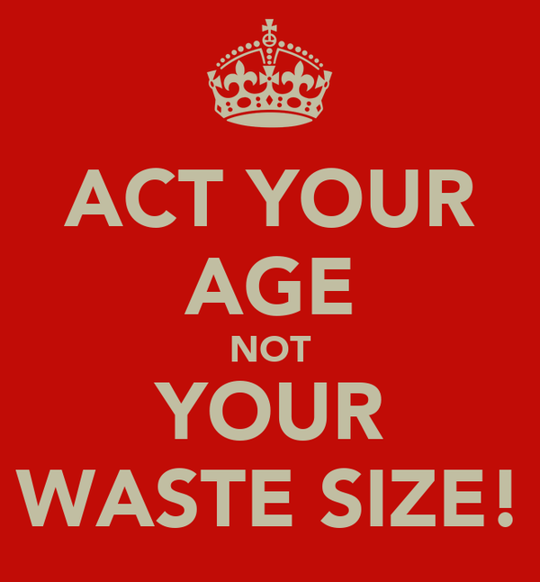 ACT YOUR AGE NOT YOUR WASTE SIZE!