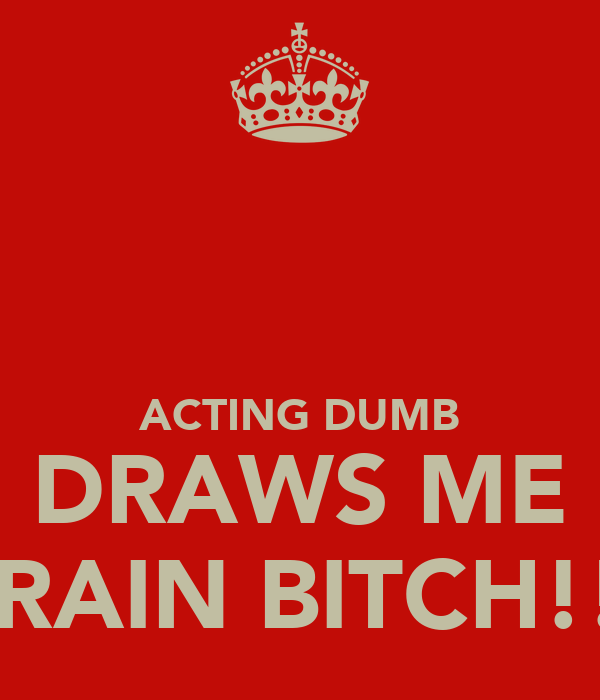 ACTING DUMB DRAWS ME BRAIN BITCH!!!