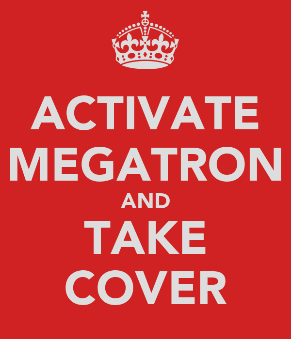 ACTIVATE MEGATRON AND TAKE COVER