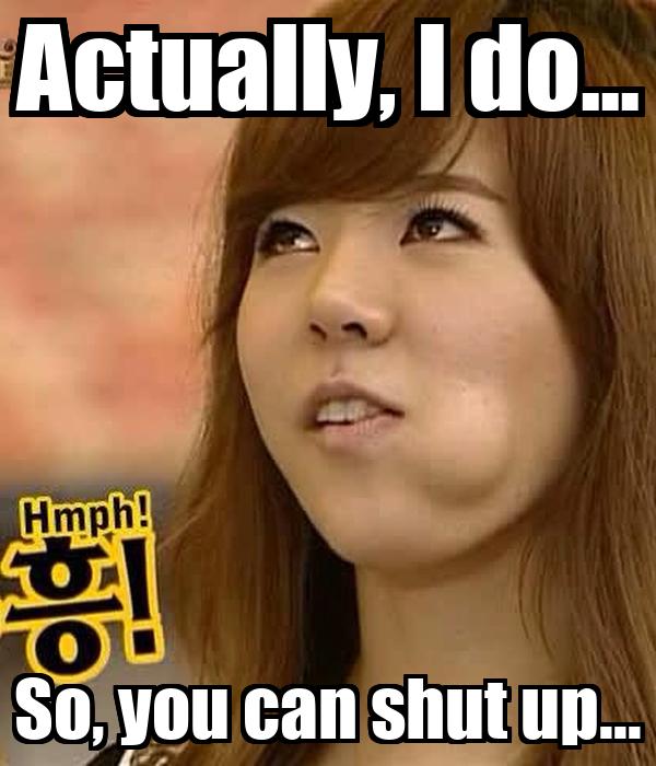 Actually, I do... So, you can shut up...