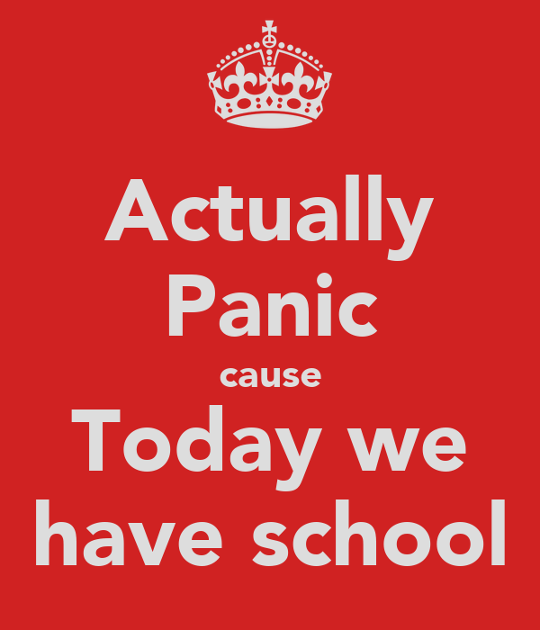 Actually Panic cause Today we have school