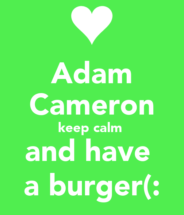 Adam Cameron keep calm  and have  a burger(: