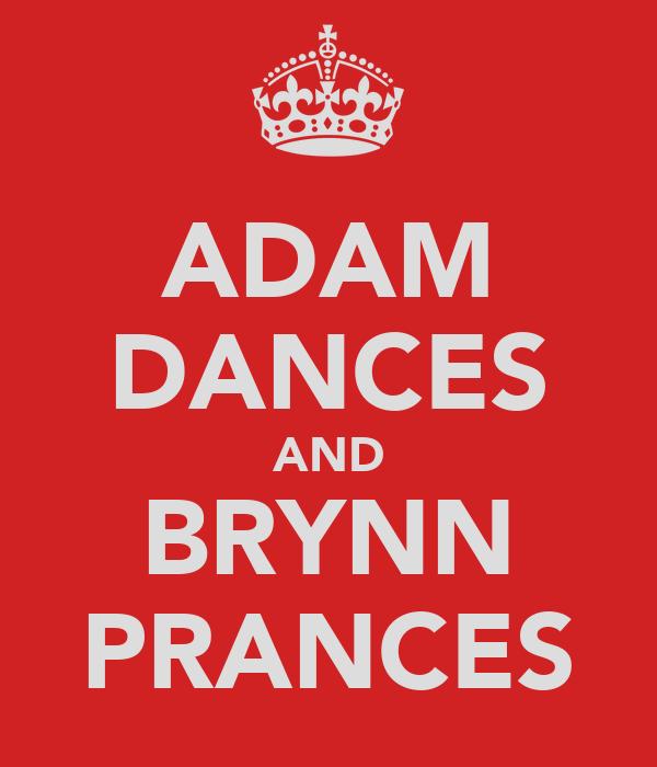 ADAM DANCES AND BRYNN PRANCES