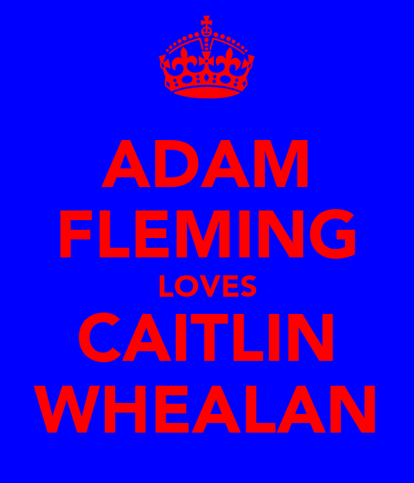 ADAM FLEMING LOVES CAITLIN WHEALAN