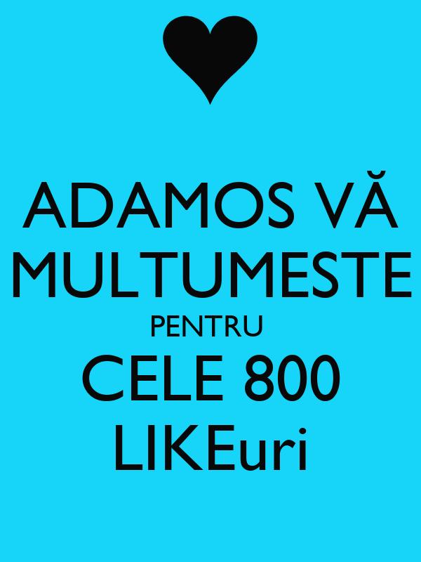 ADAMOS VĂ MULTUMESTE PENTRU  CELE 800 LIKEuri