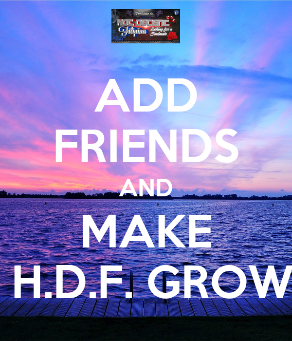 ADD FRIENDS AND MAKE  H.D.F. GROW
