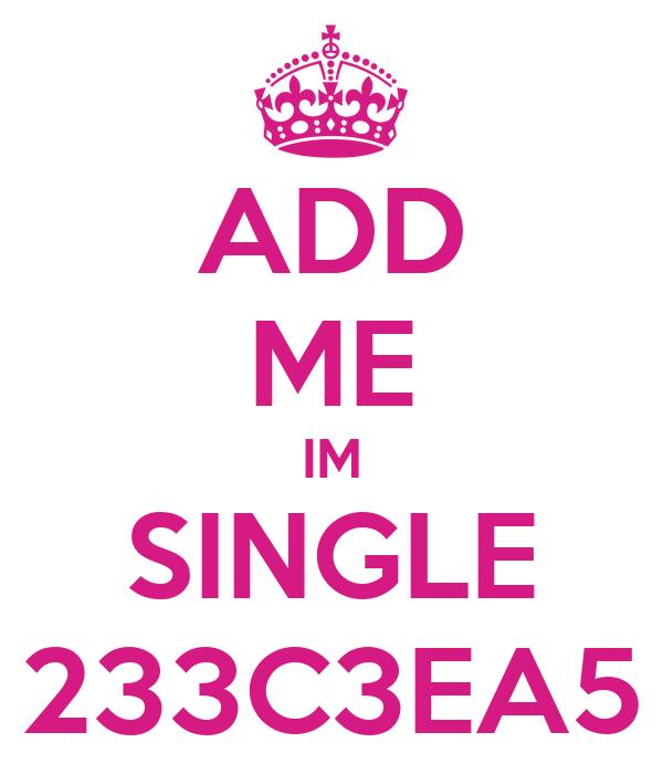 ADD ME IM SINGLE 233C3EA5