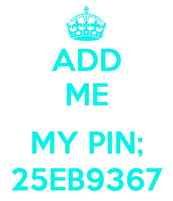 ADD ME  MY PIN; 25EB9367