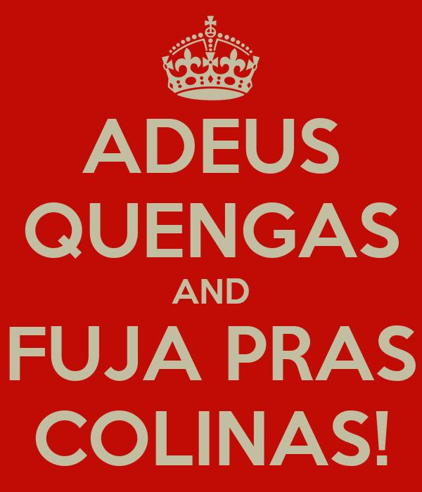 ADEUS QUENGAS AND FUJA PRAS COLINAS!