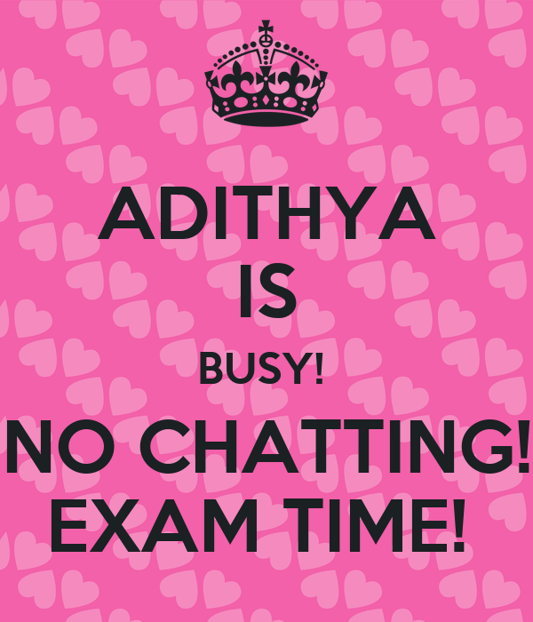 ADITHYA IS BUSY!  NO CHATTING! EXAM TIME!