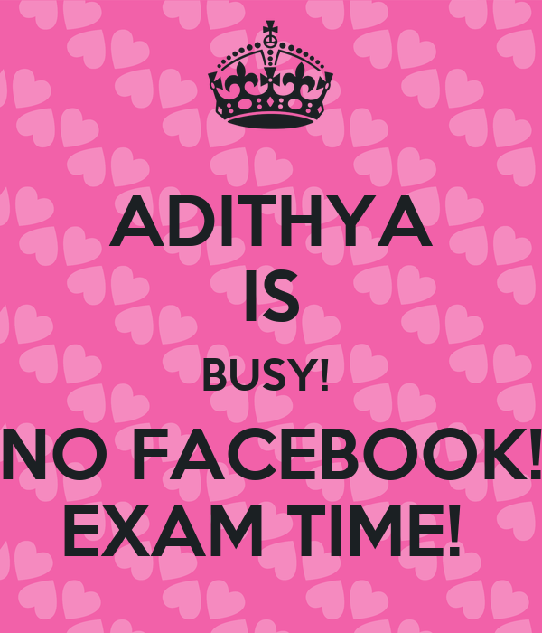 ADITHYA IS BUSY!  NO FACEBOOK! EXAM TIME!