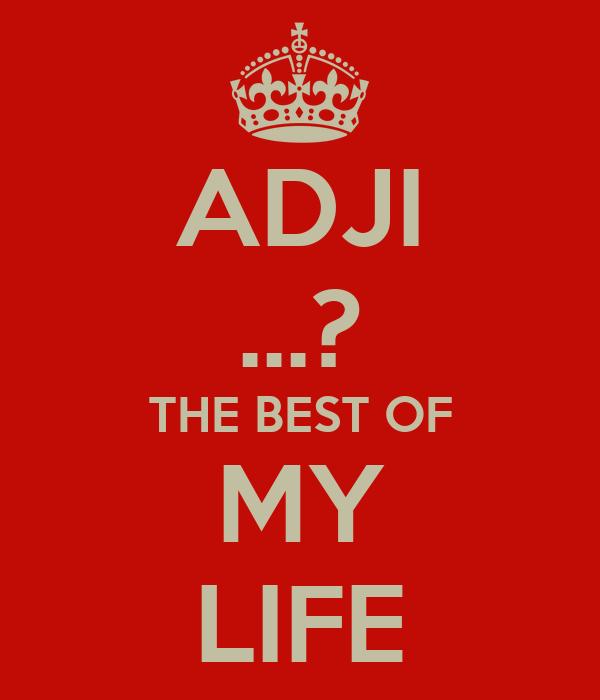 ADJI ...? THE BEST OF MY LIFE