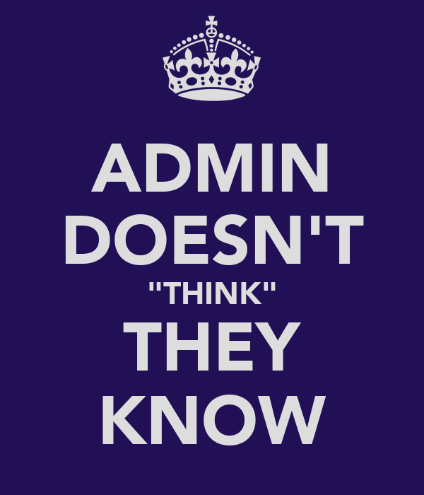 "ADMIN DOESN'T ""THINK"" THEY KNOW"