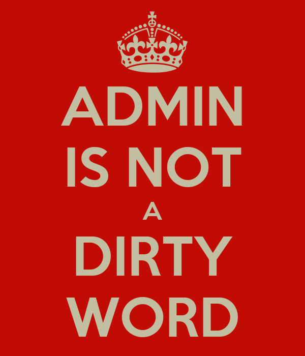 ADMIN IS NOT A DIRTY WORD
