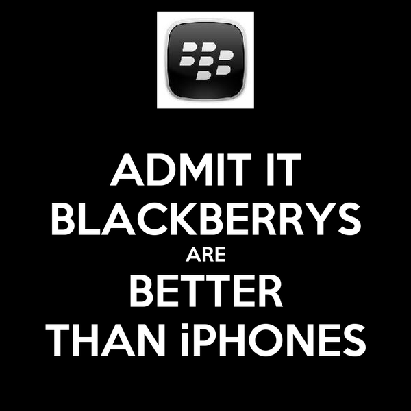 ADMIT IT BLACKBERRYS ARE BETTER THAN iPHONES
