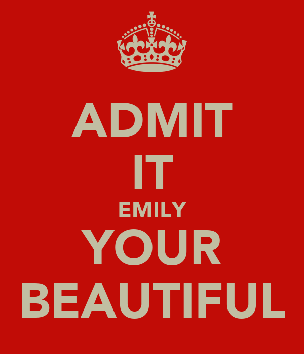 ADMIT IT EMILY YOUR BEAUTIFUL