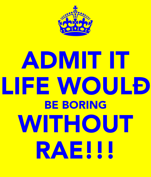 ADMIT IT LIFE WOULÐ BE BORING WITHOUT RAE!!!