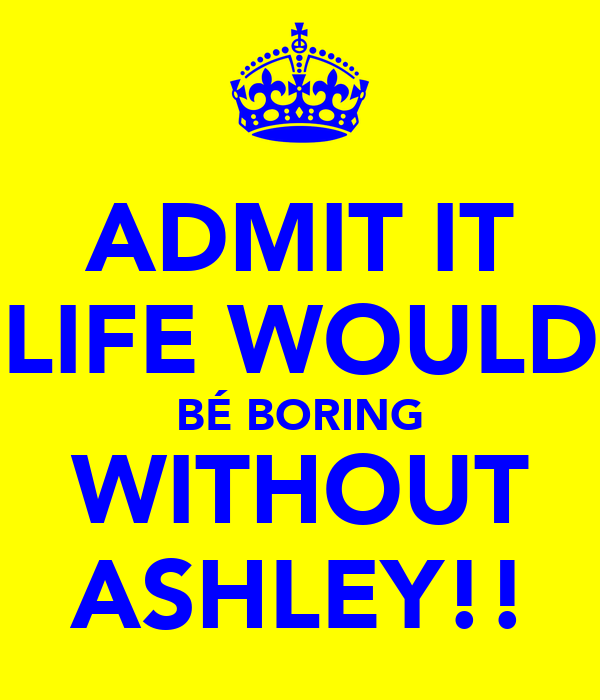 ADMIT IT LIFE WOULD BÉ BORING WITHOUT ASHLEY!!