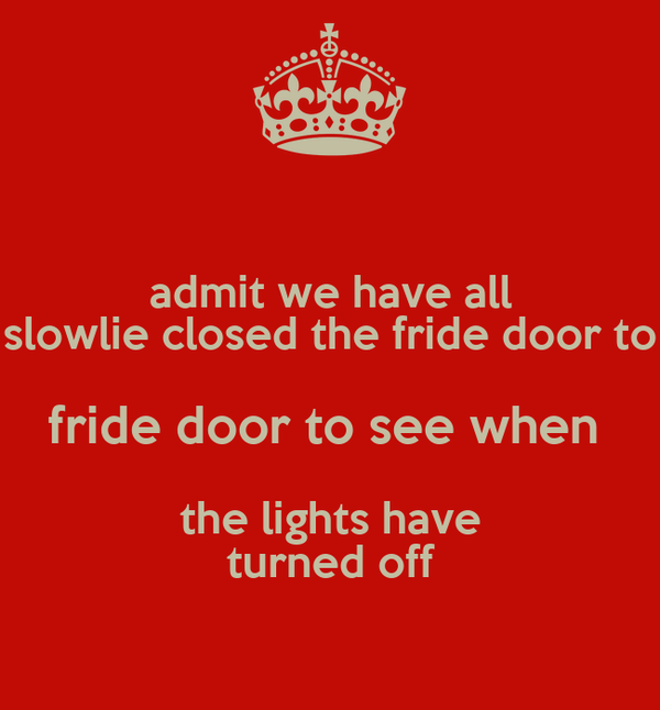 admit we have all slowlie closed the fride door to fride door to see when  the lights have turned off