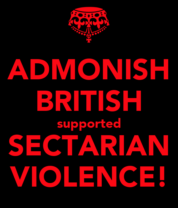 ADMONISH BRITISH supported SECTARIAN VIOLENCE!