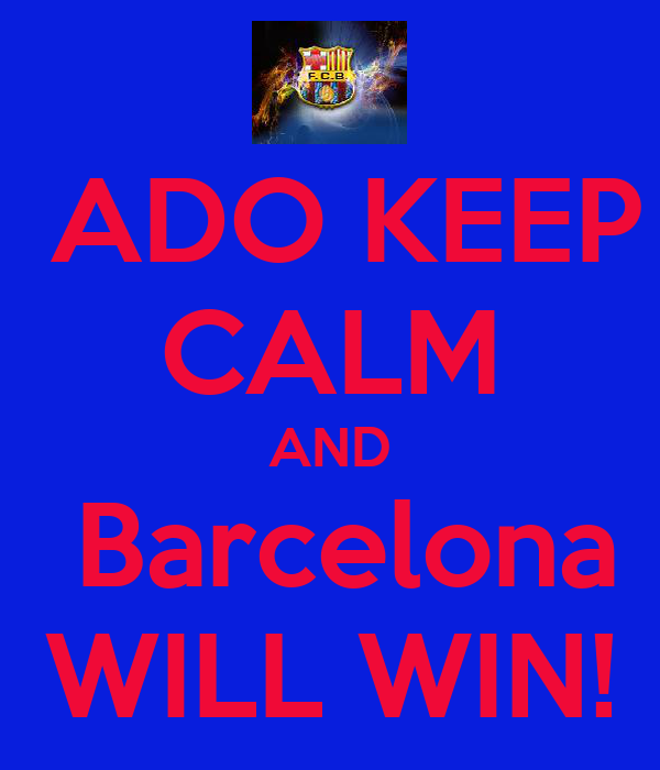 ADO KEEP CALM AND  Barcelona WILL WIN!