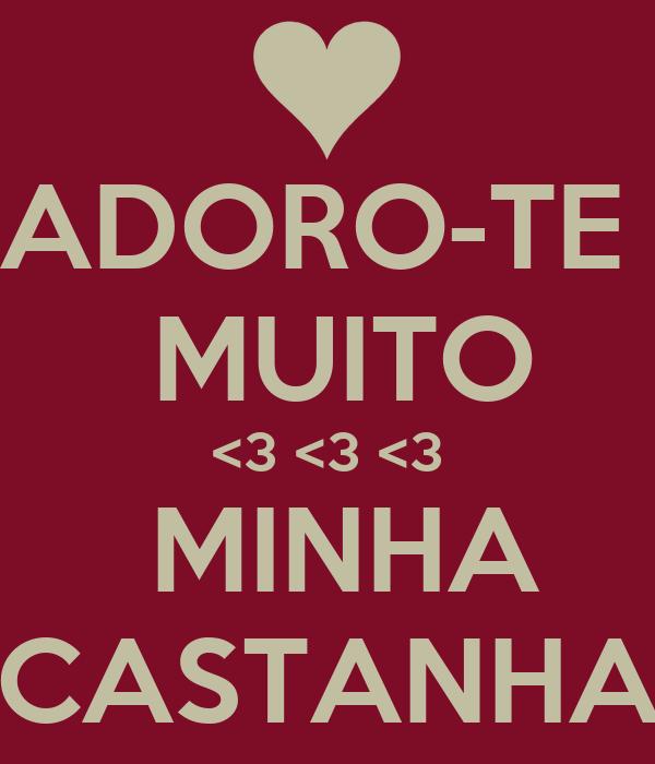 ADORO-TE    MUITO   <3 <3 <3    MINHA   CASTANHA