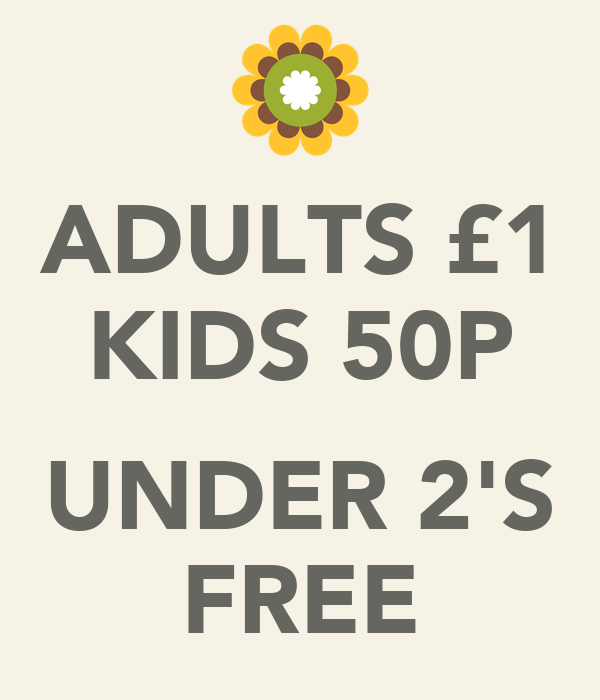 ADULTS £1 KIDS 50P  UNDER 2'S FREE
