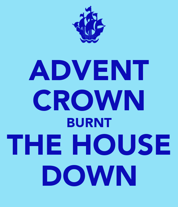 ADVENT CROWN BURNT THE HOUSE DOWN