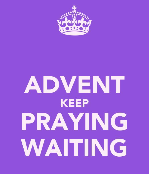 ADVENT KEEP PRAYING WAITING