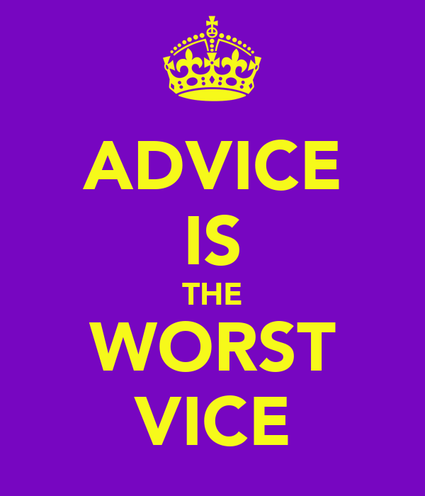 ADVICE IS THE WORST VICE